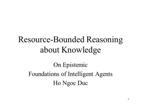 1 Resource-Bounded Reasoning about Knowledge On Epistemic Foundations of Intelligent Agents Ho Ngoc Duc.