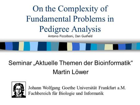 On the Complexity of Fundamental Problems in Pedigree Analysis Seminar Aktuelle Themen der Bioinformatik Martin Löwer Antonio Piccolboni, Dan Gusfield.