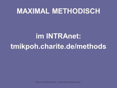 Maximal Methodisch - das Methodenseminar MAXIMAL METHODISCH im INTRAnet: tmikpoh.charite.de/methods.