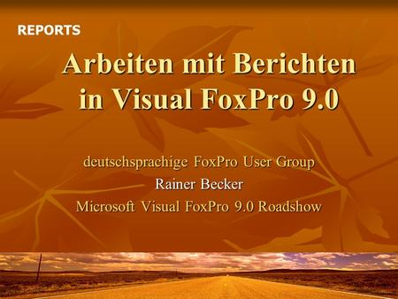 Arbeiten mit Berichten in Visual FoxPro 9.0 deutschsprachige FoxPro User Group Rainer Becker Microsoft Visual FoxPro 9.0 Roadshow REPORTS.