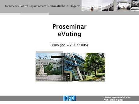 German Research Center for Artificial Intelligence Proseminar eVoting Deutsches Forschungszentrum für Künstliche Intelligenz SS05 (22. – 23.07.2005)