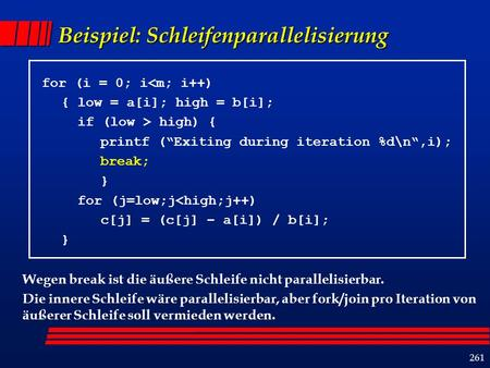 261 Beispiel: Schleifenparallelisierung for (i = 0; i<m; i++) { low = a[i]; high = b[i]; if (low > high) { printf (Exiting during iteration %d\n,i); break;
