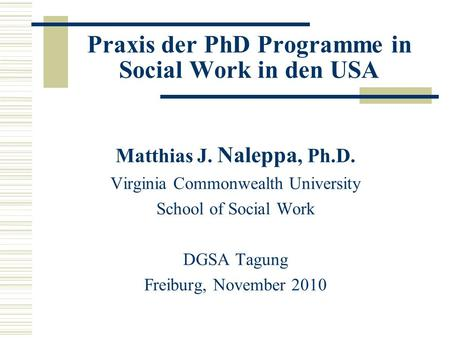 Praxis der PhD Programme in Social Work in den USA Matthias J. Naleppa, Ph.D. Virginia Commonwealth University School of Social Work DGSA Tagung Freiburg,