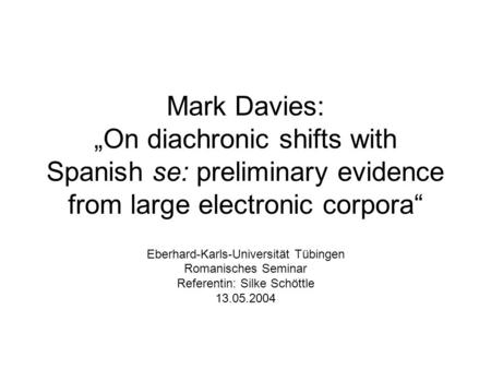 Mark Davies: On diachronic shifts with Spanish se: preliminary evidence from large electronic corpora Eberhard-Karls-Universität Tübingen Romanisches Seminar.