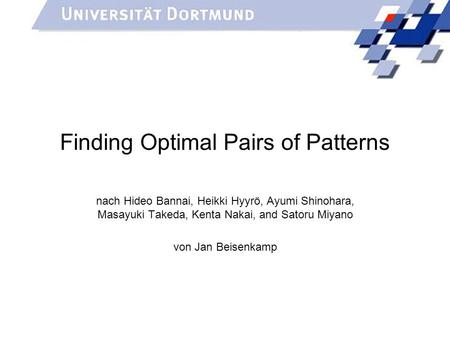 Finding Optimal Pairs of Patterns nach Hideo Bannai, Heikki Hyyrö, Ayumi Shinohara, Masayuki Takeda, Kenta Nakai, and Satoru Miyano von Jan Beisenkamp.