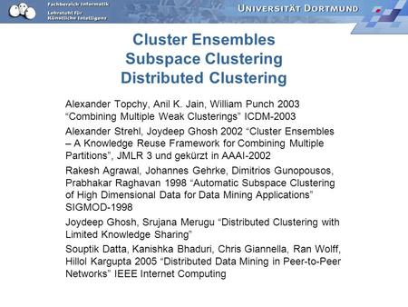 Cluster Ensembles Subspace Clustering Distributed Clustering Alexander Topchy, Anil K. Jain, William Punch 2003 Combining Multiple Weak Clusterings ICDM-2003.