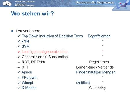 Wo stehen wir? Lernverfahren: Top Down Induction of Decision Trees Begriffslernen kNN SVM Least general generalization Generalisierte -Subsumtion –RDT,