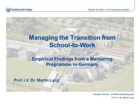 Lehrgebiet Berufs- und Wirtschaftspädagogik Prof. i.V. Dr. Martin Lang Fakultät für Kultur- und Sozialwissenschaften Managing the Transition from School-to-Work.