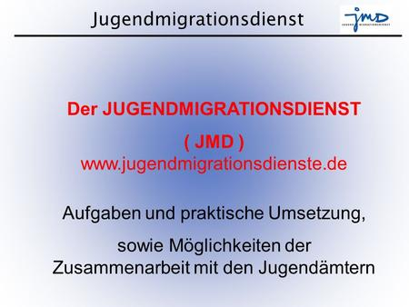 Jugendmigrationsdienst 1 Der JUGENDMIGRATIONSDIENST ( JMD ) www.jugendmigrationsdienste.de Aufgaben und praktische Umsetzung, sowie Möglichkeiten der Zusammenarbeit.