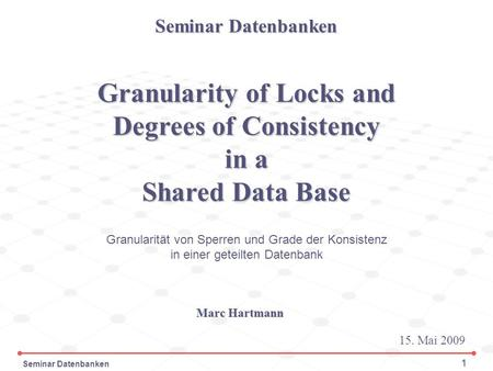 Seminar Datenbanken 1 Granularity of Locks and Degrees of Consistency in a Shared Data Base Seminar Datenbanken 15. Mai 2009 Marc Hartmann Granularität.