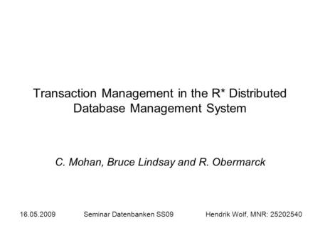 Transaction Management in the R* Distributed Database Management System C. Mohan, Bruce Lindsay and R. Obermarck 16.05.2009Seminar Datenbanken SS09 Hendrik.