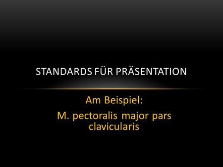 Am Beispiel: M. pectoralis major pars clavicularis STANDARDS FÜR PRÄSENTATION.