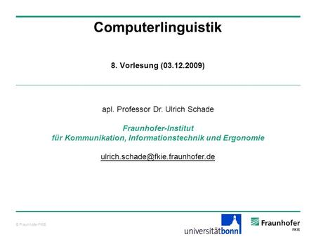 © Fraunhofer FKIE Computerlinguistik apl. Professor Dr. Ulrich Schade Fraunhofer-Institut für Kommunikation, Informationstechnik und Ergonomie