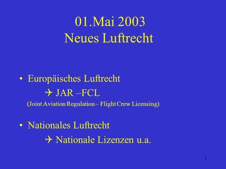1 01.Mai 2003 Neues Luftrecht Europäisches Luftrecht JAR –FCL (Joint Aviation Regulation – Flight Crew Licensing) Nationales Luftrecht Nationale Lizenzen.
