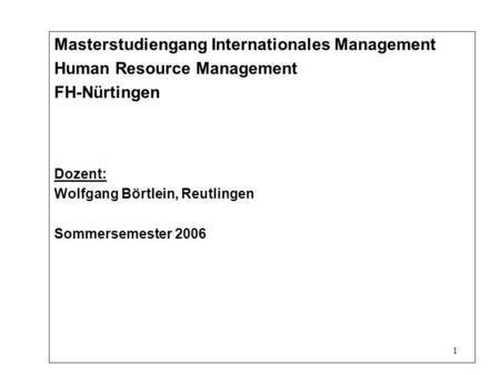 1 Masterstudiengang Internationales Management Human Resource Management FH-Nürtingen Dozent: Wolfgang Börtlein, Reutlingen Sommersemester 2006.