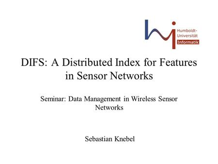 DIFS: A Distributed Index for Features in Sensor Networks Seminar: Data Management in Wireless Sensor Networks Sebastian Knebel.