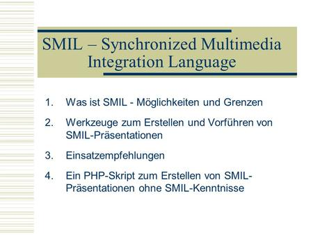 SMIL – Synchronized Multimedia Integration Language 1.Was ist SMIL - Möglichkeiten und Grenzen 2.Werkzeuge zum Erstellen und Vorführen von SMIL-Präsentationen.