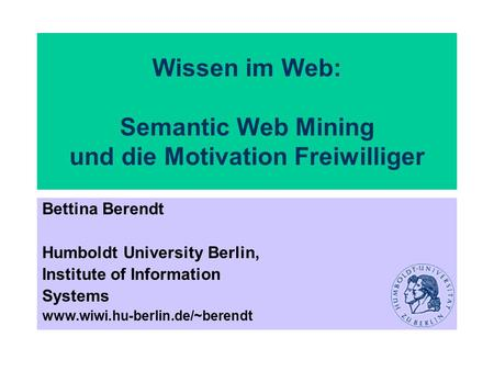 Wissen im Web: Semantic Web Mining und die Motivation Freiwilliger Bettina Berendt Humboldt University Berlin, Institute of Information Systems www.wiwi.hu-berlin.de/~berendt.