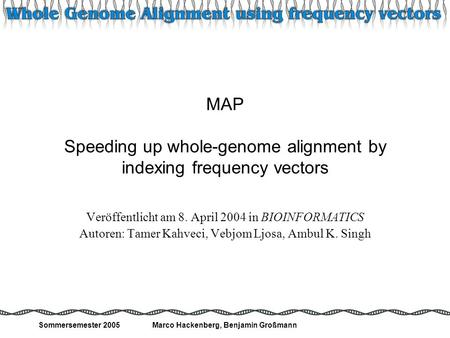 Sommersemester 2005Marco Hackenberg, Benjamin Großmann 1 MAP Speeding up whole-genome alignment by indexing frequency vectors Veröffentlicht am 8. April.