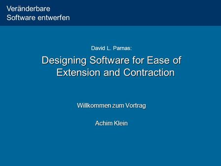 Veränderbare Software entwerfen David L. Parnas: Designing Software for Ease of Extension and Contraction Willkommen zum Vortrag Achim Klein.