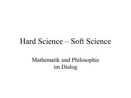 Hard Science – Soft Science Mathematik und Philosophie im Dialog.