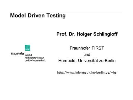 Model Driven Testing Prof. Dr. Holger Schlingloff Fraunhofer FIRST und Humboldt-Universität zu Berlin