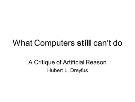 What Computers still cant do A Critique of Artificial Reason Hubert L. Dreyfus.