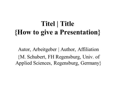 Titel | Title {How to give a Presentation} Autor, Arbeitgeber | Author, Affiliation {M. Schubert, FH Regensburg, Univ. of Applied Sciences, Regensburg,