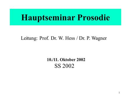 1 Hauptseminar Prosodie Leitung: Prof. Dr. W. Hess / Dr. P. Wagner 10./11. Oktober 2002 SS 2002.