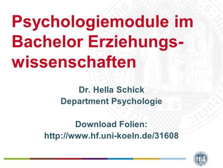 Psychologiemodule im Bachelor Erziehungs- wissenschaften Dr. Hella Schick Department Psychologie Download Folien: