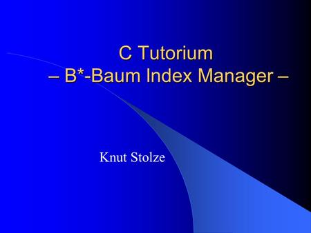 C Tutorium – B*-Baum Index Manager – Knut Stolze.