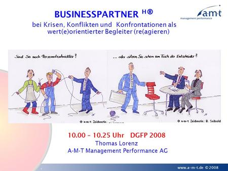 1 www.a-m-t.de © 2008 10.00 – 10.25 Uhr DGFP 2008 Thomas Lorenz A-M-T Management Performance AG BUSINESSPARTNER H ® bei Krisen, Konflikten und Konfrontationen.
