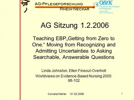 Cornelia Mahler 01.02.2006 1 AG Sitzung 1.2.2006 Teaching EBPGetting from Zero to One. Moving from Recognizing and Admitting Uncertainties to Asking Searchable,