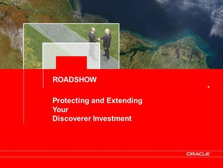 Protecting and Extending Your Discoverer Investment ROADSHOW.