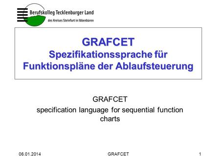 06.01.2014GRAFCET1 GRAFCET Spezifikationssprache für Funktionspläne der Ablaufsteuerung GRAFCET specification language for sequential function charts.