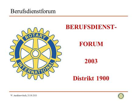 W. Anskinewitsch, 20.09.2003 Berufsdienstforum BERUFSDIENST- FORUM 2003 Distrikt 1900.