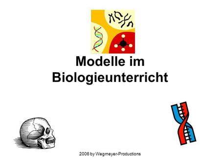 2006 by Wegmeyer-Productions Modelle im Biologieunterricht.