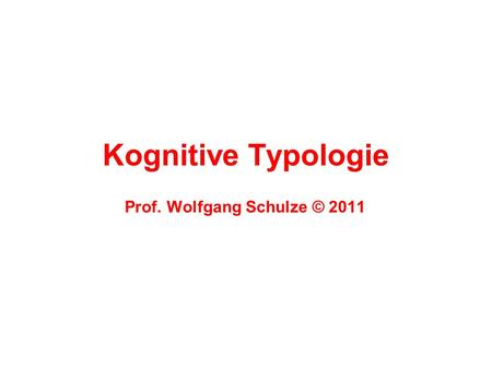 Kognitive Typologie Prof. Wolfgang Schulze © 2011.