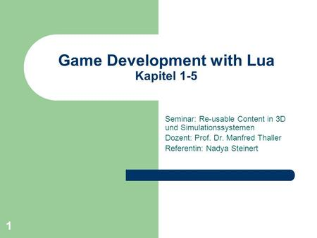 1 Game Development with Lua Kapitel 1-5 Seminar: Re-usable Content in 3D und Simulationssystemen Dozent: Prof. Dr. Manfred Thaller Referentin: Nadya Steinert.