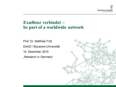 Exzellenz verbindet – be part of a worldwide network Prof. Dr. Matthias Fritz DAAD / Brjussow-Universität 14. Dezember 2010 Research in Germany.