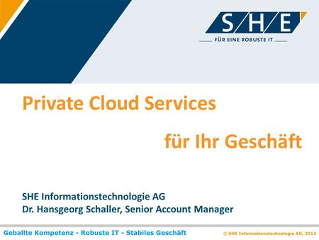 Private Cloud Services für Ihr Geschäft SHE Informationstechnologie AG Dr. Hansgeorg Schaller, Senior Account Manager.