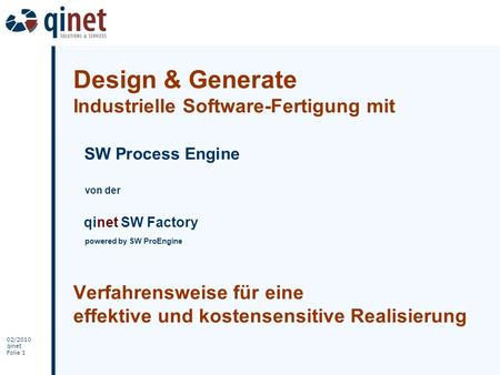 02/2010 qinet Folie 1 Design & Generate Industrielle Software-Fertigung mit SW Process Engine von der qinet SW Factory powered by SW ProEngine Verfahrensweise.
