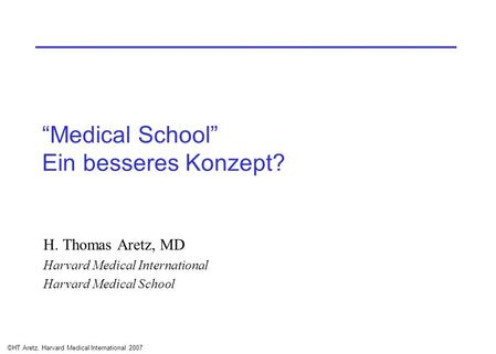 ©HT Aretz, Harvard Medical International 2007 Medical School Ein besseres Konzept? H. Thomas Aretz, MD Harvard Medical International Harvard Medical School.