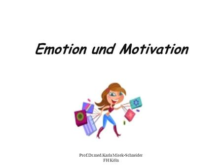 Prof.Dr.med.Karla Misek-Schneider FH Köln Emotion und Motivation.