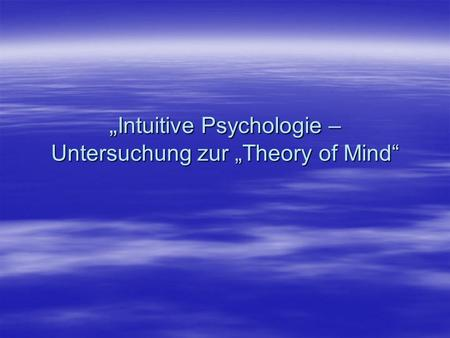 Intuitive Psychologie – Untersuchung zur Theory of Mind Intuitive Psychologie – Untersuchung zur Theory of Mind.