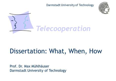 Dissertation: What, When, How Telecooperation Darmstadt University of Technology Prof. Dr. Max Mühlhäuser Darmstadt University of Technology.