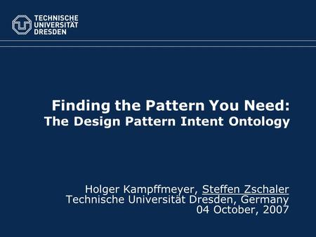Finding the Pattern You Need: The Design Pattern Intent Ontology Holger Kampffmeyer, Steffen Zschaler Technische Universität Dresden, Germany 04 October,