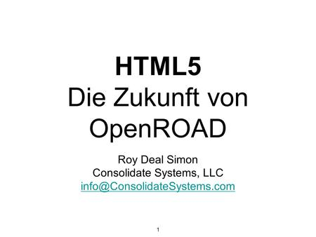 1 HTML5 Die Zukunft von OpenROAD Roy Deal Simon Consolidate Systems, LLC