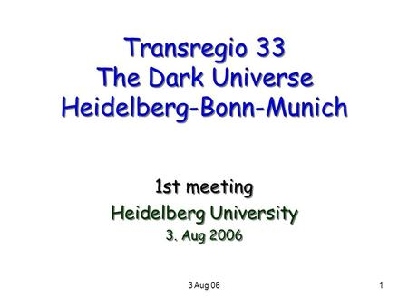 3 Aug 061 Transregio 33 The Dark Universe Heidelberg-Bonn-Munich 1st meeting Heidelberg University 3. Aug 2006 1st meeting Heidelberg University 3. Aug.