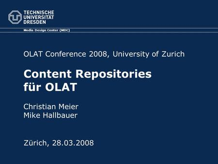 OLAT Conference 2008, University of Zurich Content Repositories für OLAT Christian Meier Mike Hallbauer Media Design Center (MDC) Zürich, 28.03.2008.